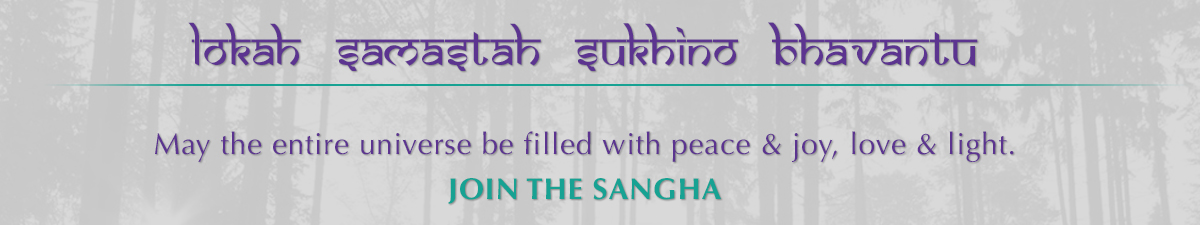 Lokah Samastah Sukhino Bhavantu  May the entire universe be filled with peace & joy, love & light.  JOIN THE SANGHA